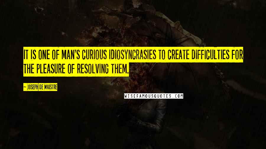 Joseph De Maistre quotes: It is one of man's curious idiosyncrasies to create difficulties for the pleasure of resolving them.