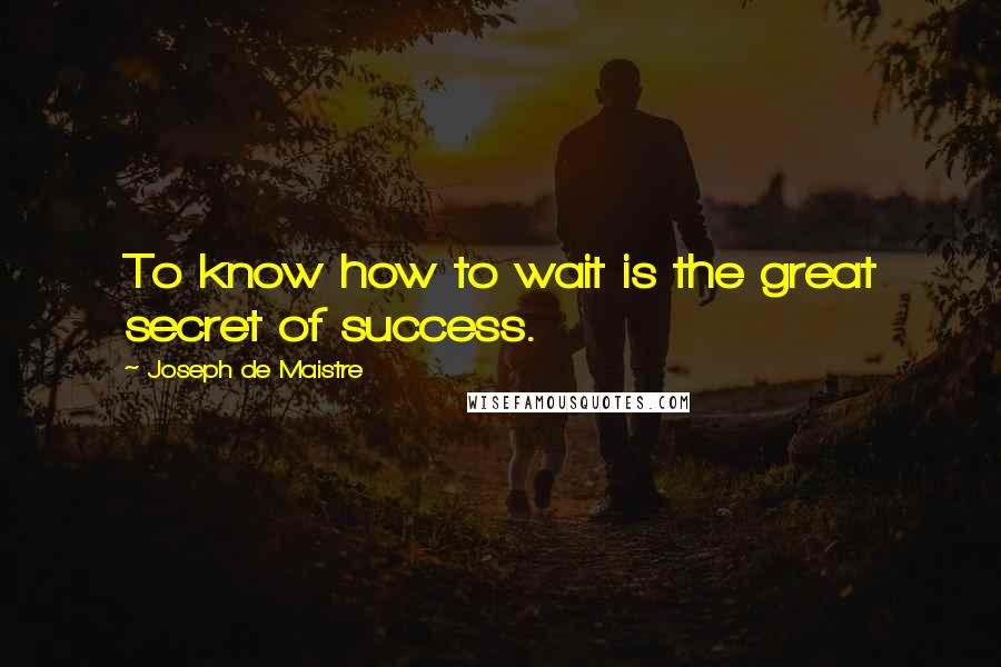 Joseph De Maistre quotes: To know how to wait is the great secret of success.