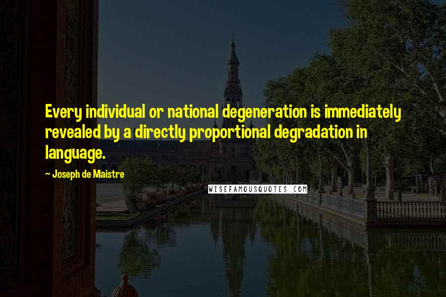 Joseph De Maistre quotes: Every individual or national degeneration is immediately revealed by a directly proportional degradation in language.