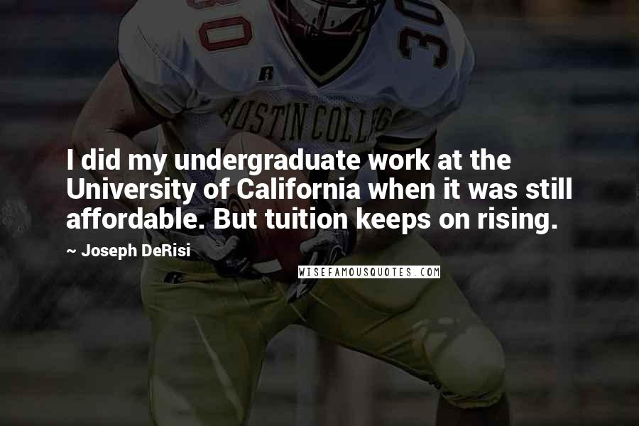 Joseph DeRisi quotes: I did my undergraduate work at the University of California when it was still affordable. But tuition keeps on rising.