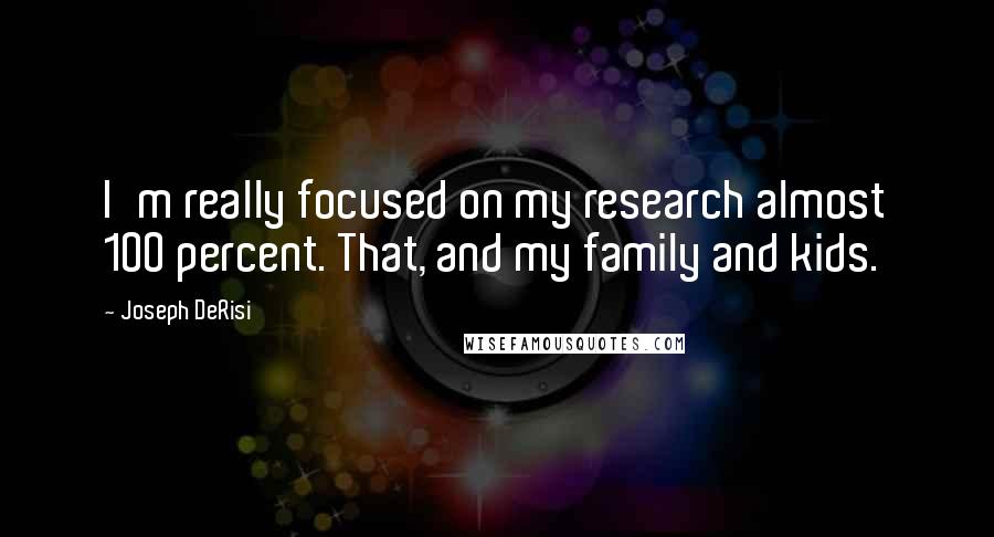 Joseph DeRisi quotes: I'm really focused on my research almost 100 percent. That, and my family and kids.