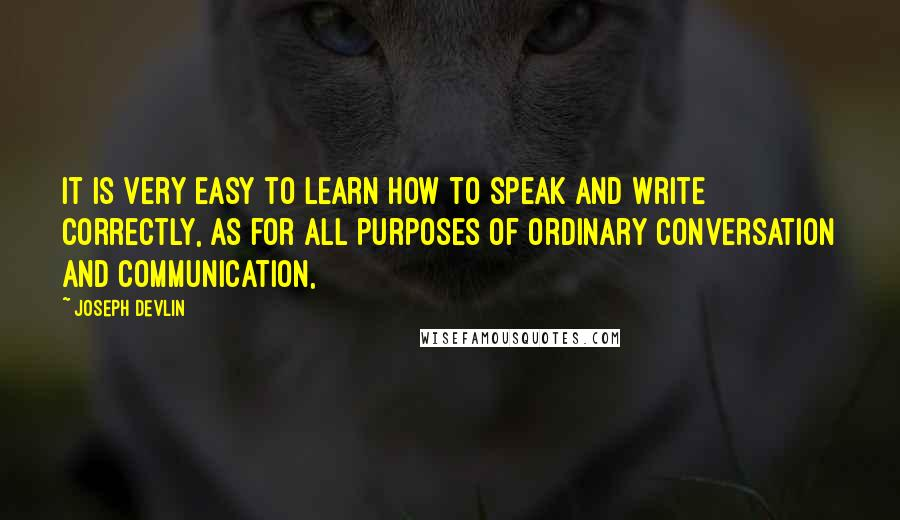 Joseph Devlin quotes: It is very easy to learn how to speak and write correctly, as for all purposes of ordinary conversation and communication,