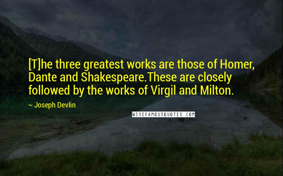 Joseph Devlin quotes: [T]he three greatest works are those of Homer, Dante and Shakespeare.These are closely followed by the works of Virgil and Milton.