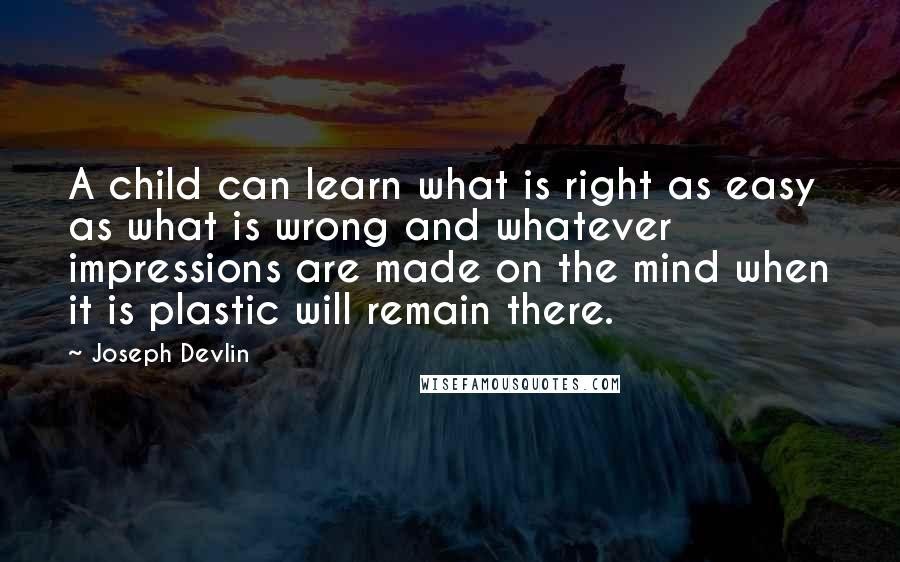Joseph Devlin quotes: A child can learn what is right as easy as what is wrong and whatever impressions are made on the mind when it is plastic will remain there.