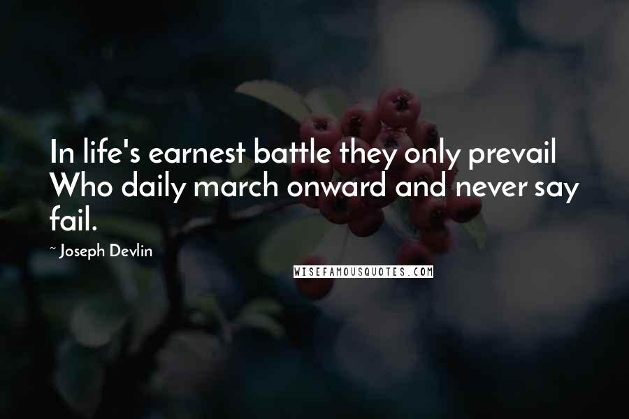 Joseph Devlin quotes: In life's earnest battle they only prevail Who daily march onward and never say fail.