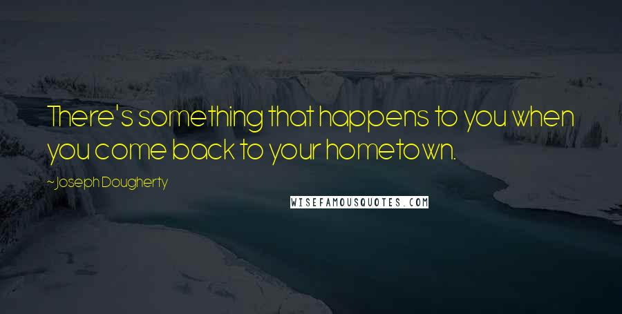 Joseph Dougherty quotes: There's something that happens to you when you come back to your hometown.