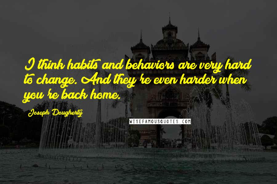 Joseph Dougherty quotes: I think habits and behaviors are very hard to change. And they're even harder when you're back home.