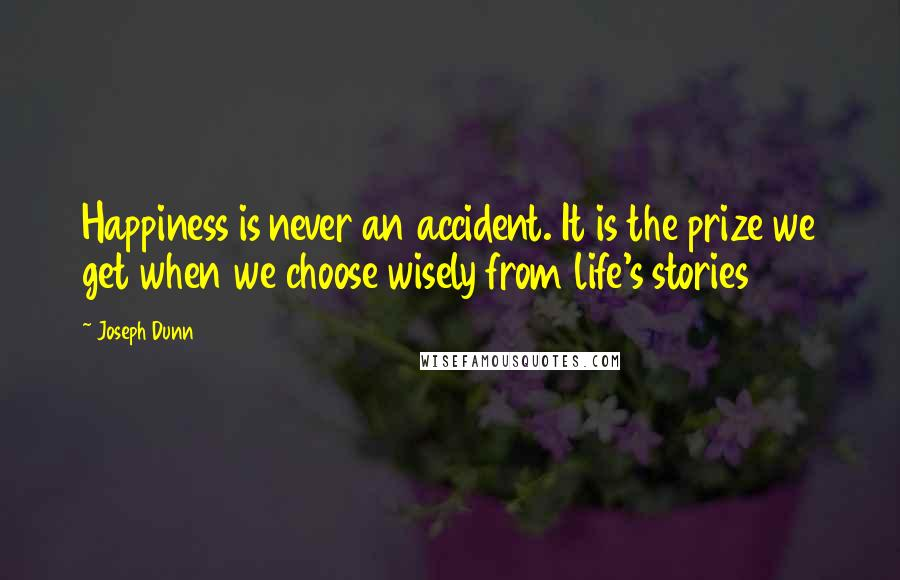 Joseph Dunn quotes: Happiness is never an accident. It is the prize we get when we choose wisely from life's stories