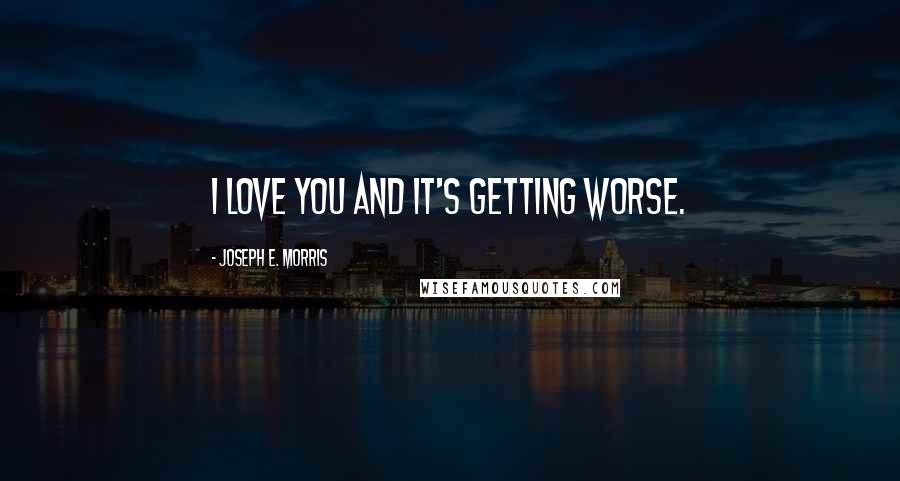 Joseph E. Morris quotes: I love you and it's getting worse.