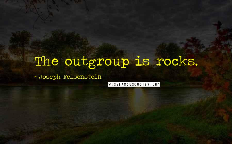 Joseph Felsenstein quotes: The outgroup is rocks.