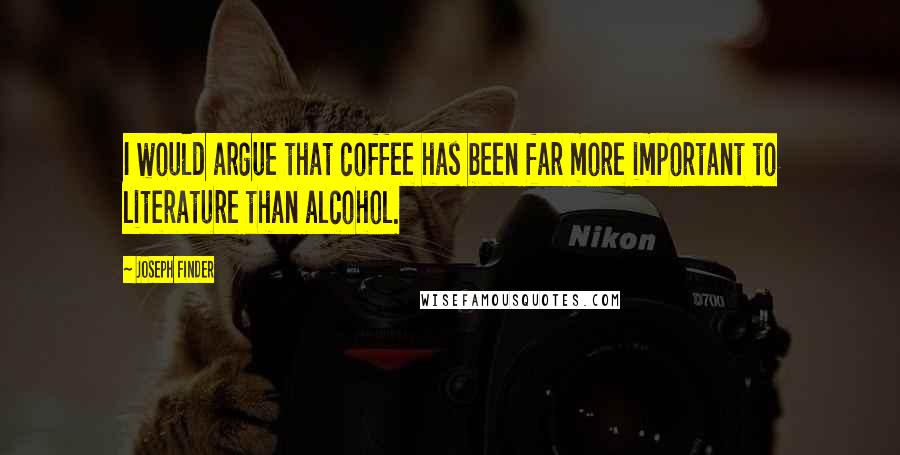 Joseph Finder quotes: I would argue that coffee has been far more important to literature than alcohol.