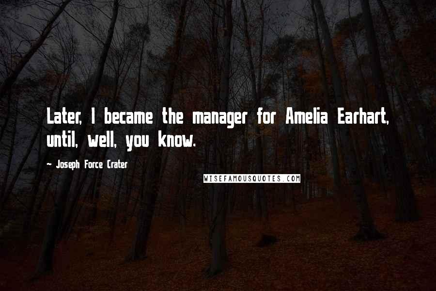 Joseph Force Crater quotes: Later, I became the manager for Amelia Earhart, until, well, you know.