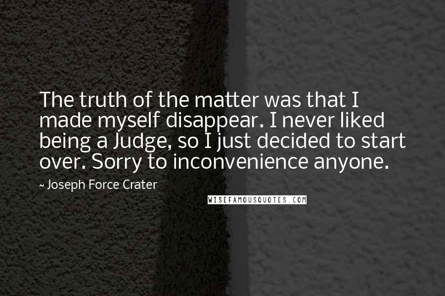 Joseph Force Crater quotes: The truth of the matter was that I made myself disappear. I never liked being a Judge, so I just decided to start over. Sorry to inconvenience anyone.