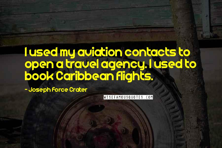 Joseph Force Crater quotes: I used my aviation contacts to open a travel agency. I used to book Caribbean flights.