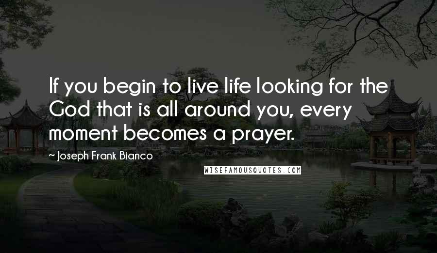 Joseph Frank Bianco quotes: If you begin to live life looking for the God that is all around you, every moment becomes a prayer.