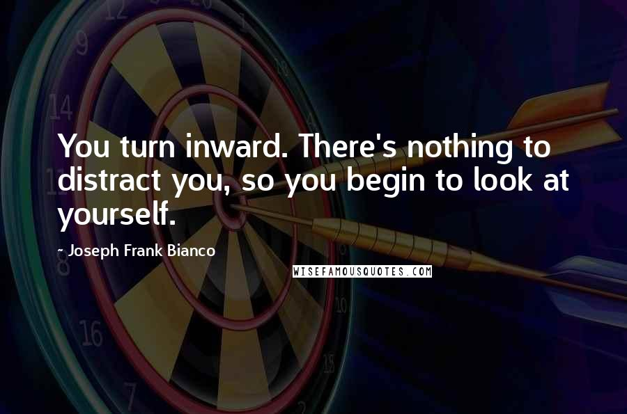 Joseph Frank Bianco quotes: You turn inward. There's nothing to distract you, so you begin to look at yourself.