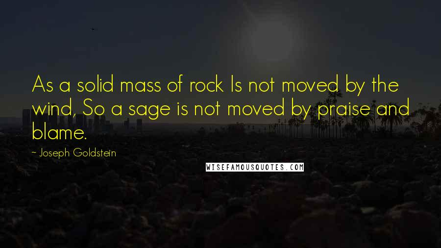Joseph Goldstein quotes: As a solid mass of rock Is not moved by the wind, So a sage is not moved by praise and blame.