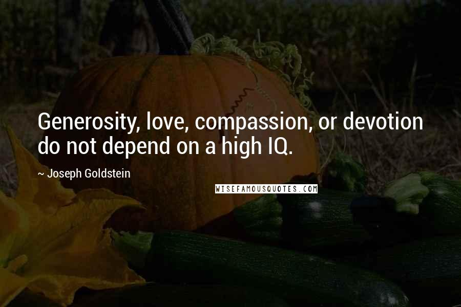 Joseph Goldstein quotes: Generosity, love, compassion, or devotion do not depend on a high IQ.