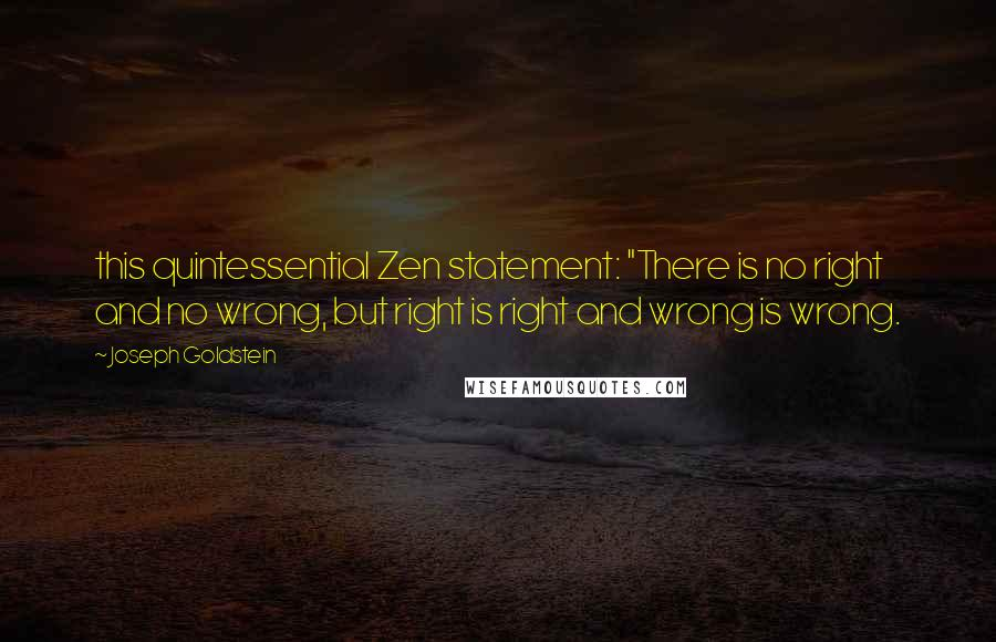 "Joseph Goldstein quotes: this quintessential Zen statement: ""There is no right and no wrong, but right is right and wrong is wrong."