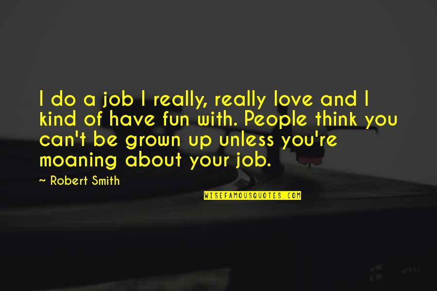 Joseph Gribble Quotes By Robert Smith: I do a job I really, really love