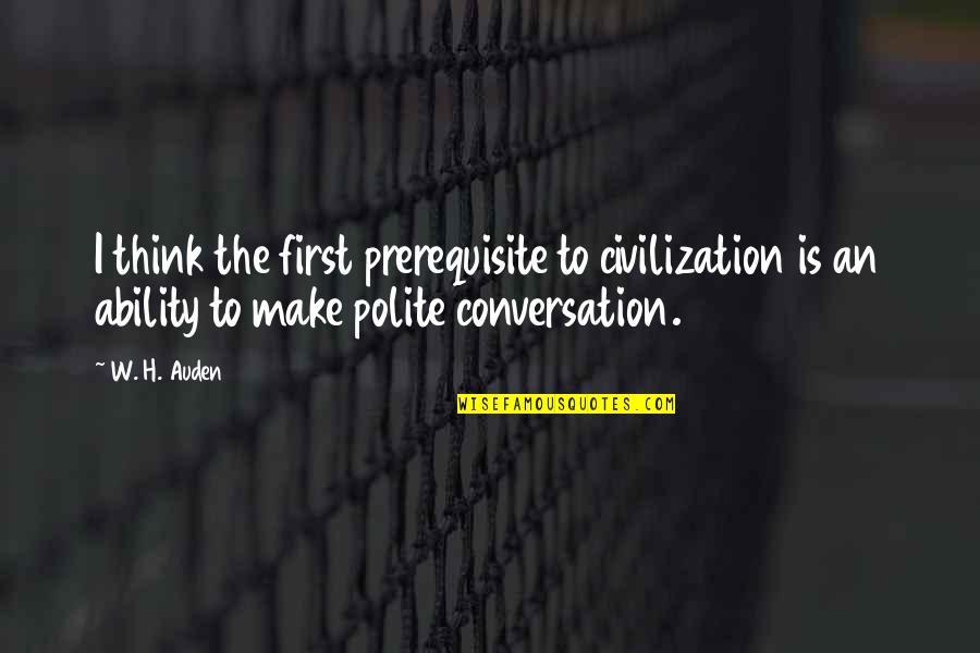 Joseph Guillotin Quotes By W. H. Auden: I think the first prerequisite to civilization is