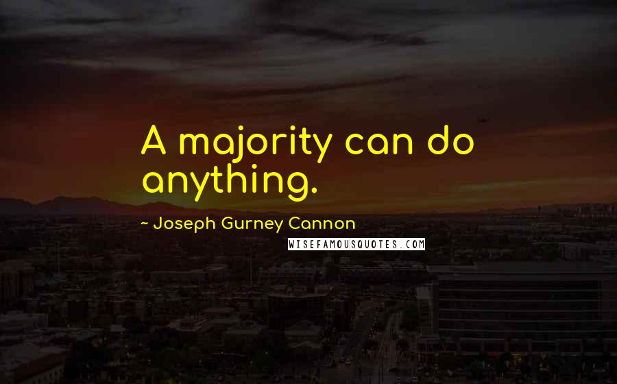 Joseph Gurney Cannon quotes: A majority can do anything.