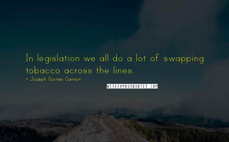 Joseph Gurney Cannon quotes: In legislation we all do a lot of swapping tobacco across the lines.