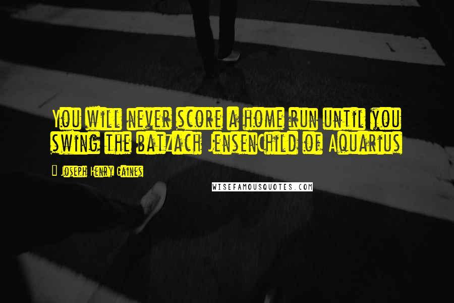 Joseph Henry Gaines quotes: You will never score a home run until you swing the batZach JensenChild of Aquarius