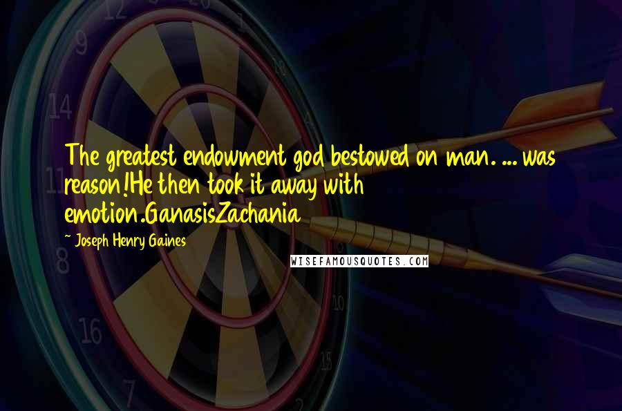 Joseph Henry Gaines quotes: The greatest endowment god bestowed on man. ... was reason!He then took it away with emotion.GanasisZachania