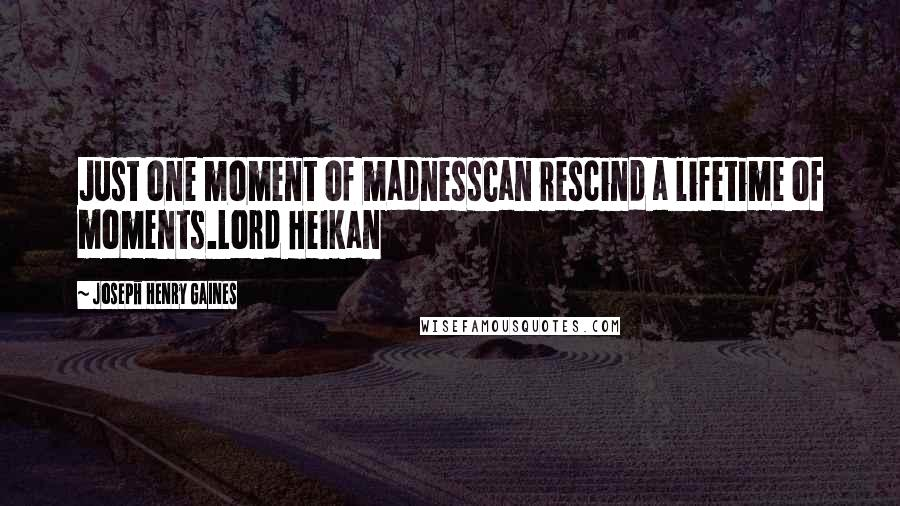Joseph Henry Gaines quotes: Just one moment of madnessCan rescind a lifetime of moments.Lord Heikan