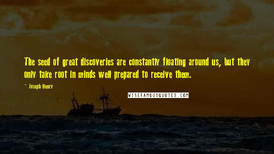 Joseph Henry quotes: The seed of great discoveries are constantly floating around us, but they only take root in minds well prepared to receive them.