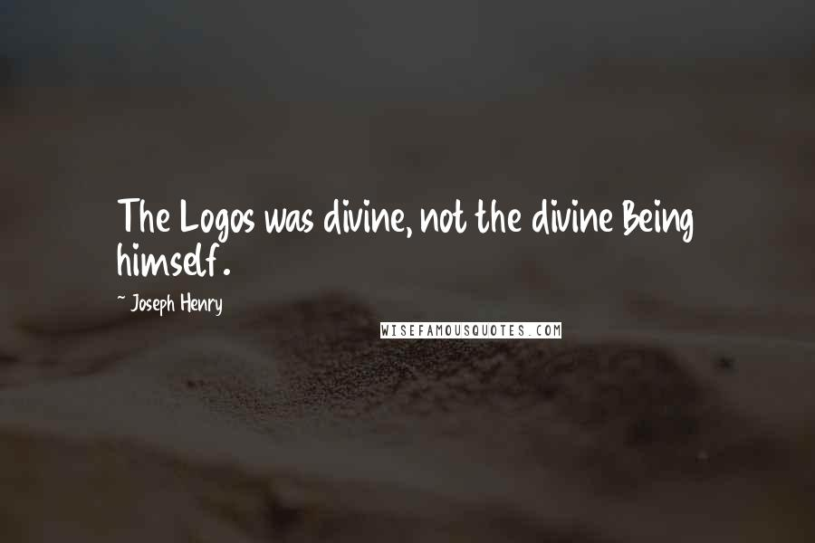 Joseph Henry quotes: The Logos was divine, not the divine Being himself.