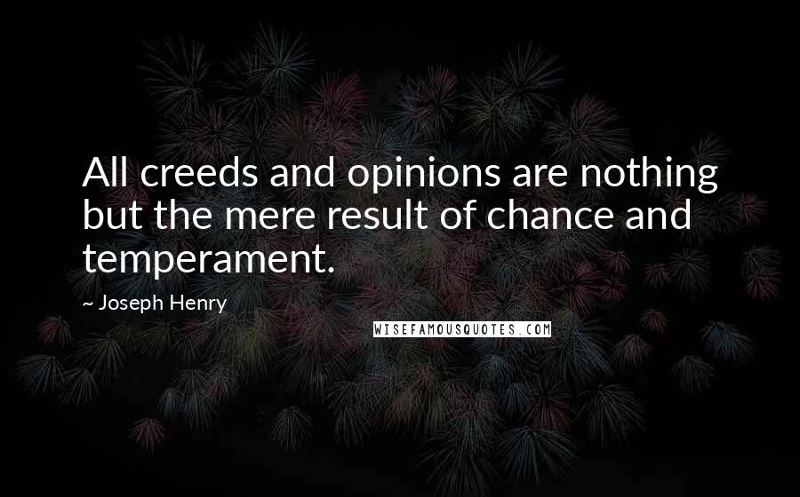Joseph Henry quotes: All creeds and opinions are nothing but the mere result of chance and temperament.