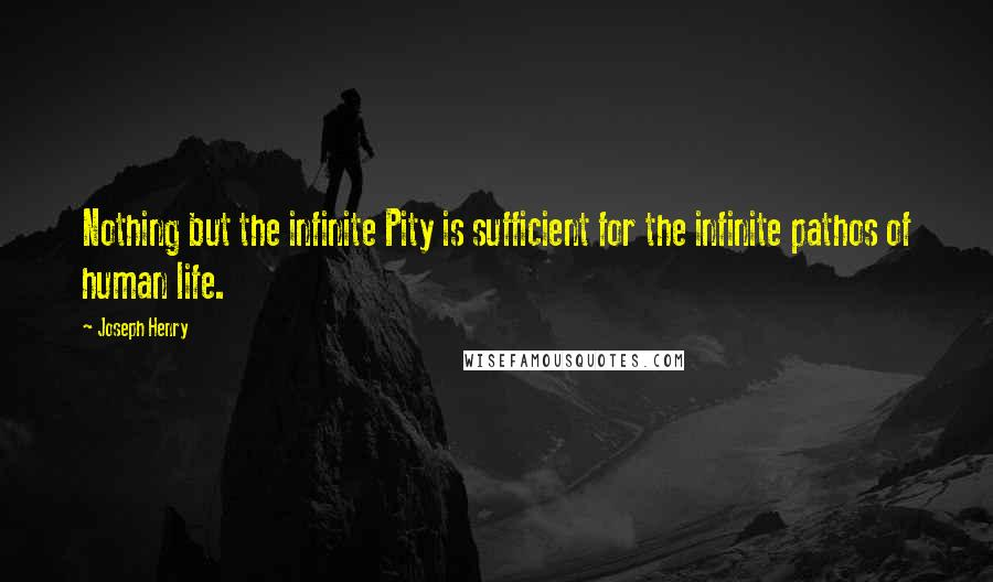 Joseph Henry quotes: Nothing but the infinite Pity is sufficient for the infinite pathos of human life.