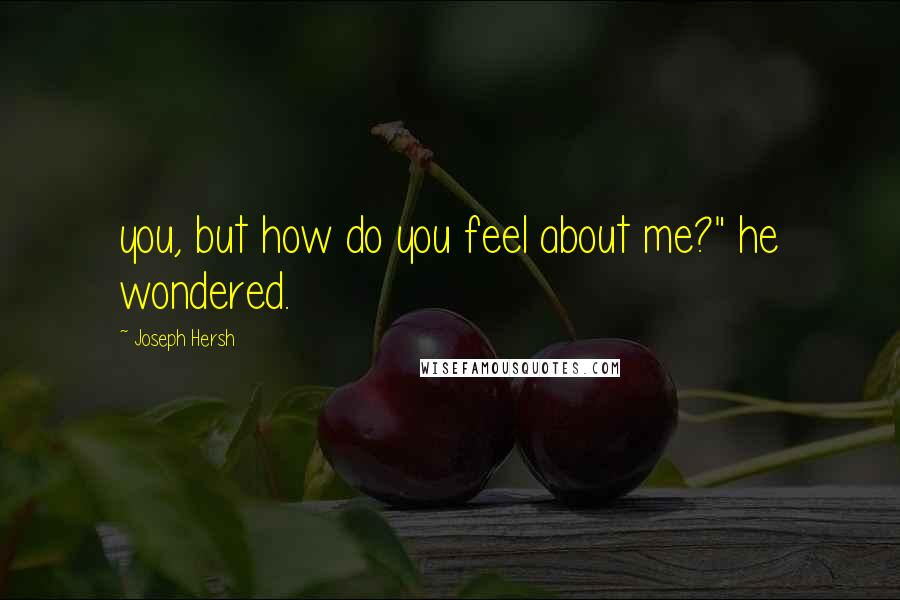 "Joseph Hersh quotes: you, but how do you feel about me?"" he wondered."