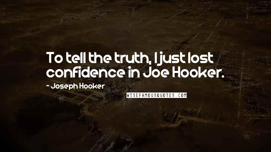 Joseph Hooker quotes: To tell the truth, I just lost confidence in Joe Hooker.