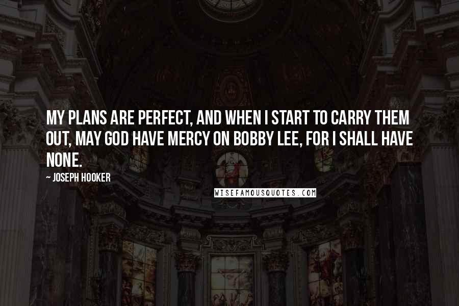 Joseph Hooker quotes: My plans are perfect, and when I start to carry them out, may God have mercy on Bobby Lee, for I shall have none.