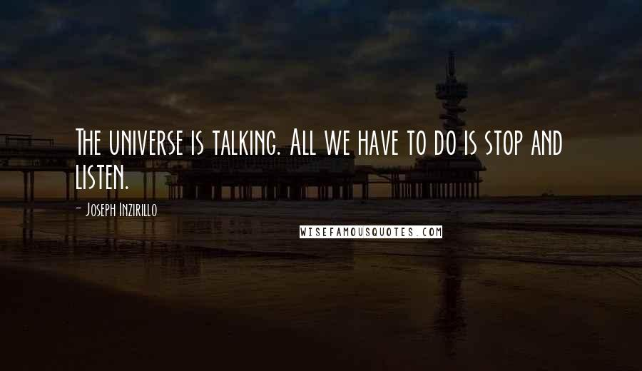 Joseph Inzirillo quotes: The universe is talking. All we have to do is stop and listen.