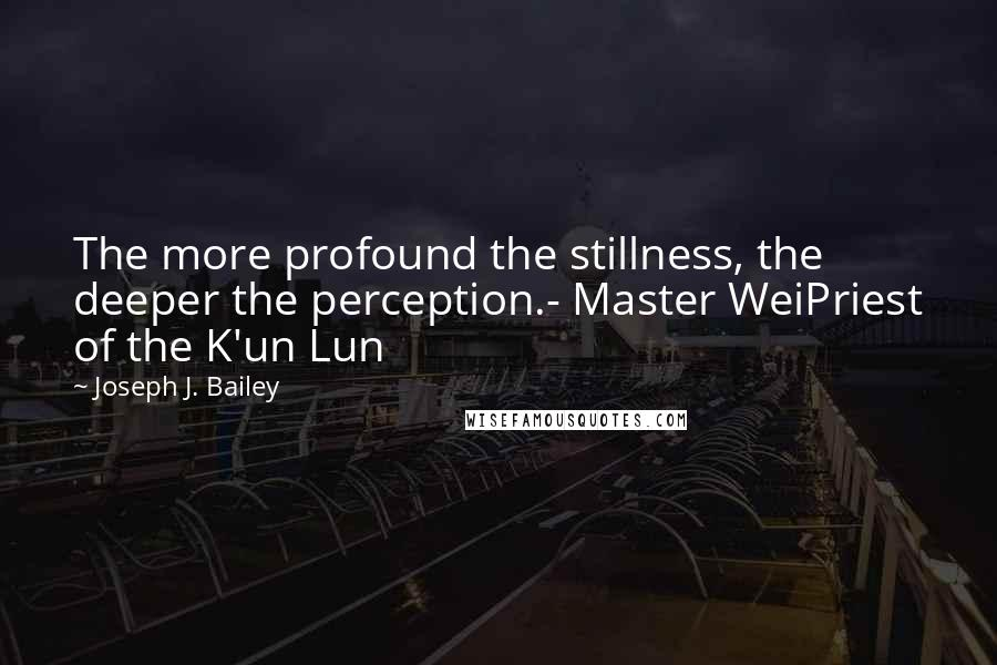 Joseph J. Bailey quotes: The more profound the stillness, the deeper the perception.- Master WeiPriest of the K'un Lun