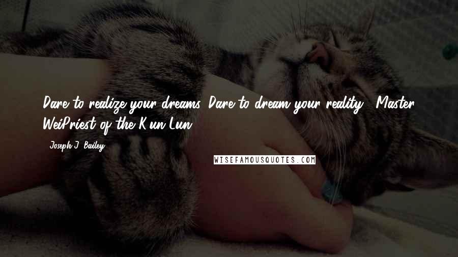 Joseph J. Bailey quotes: Dare to realize your dreams. Dare to dream your reality.- Master WeiPriest of the K'un Lun