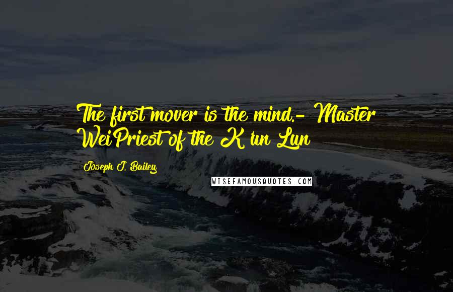 Joseph J. Bailey quotes: The first mover is the mind.- Master WeiPriest of the K'un Lun