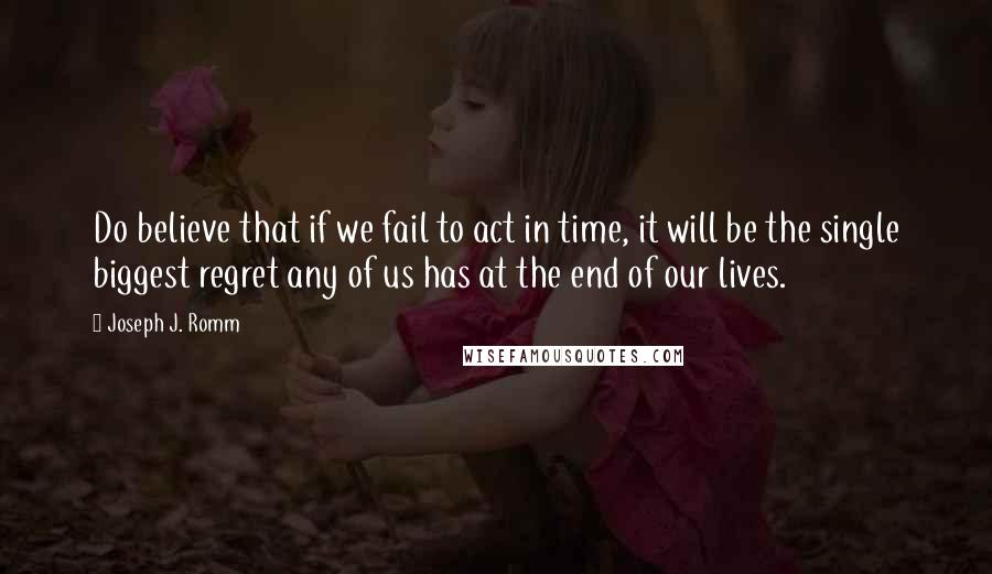 Joseph J. Romm quotes: Do believe that if we fail to act in time, it will be the single biggest regret any of us has at the end of our lives.