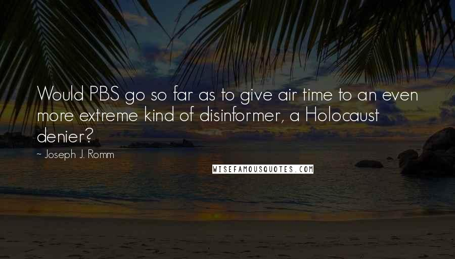Joseph J. Romm quotes: Would PBS go so far as to give air time to an even more extreme kind of disinformer, a Holocaust denier?