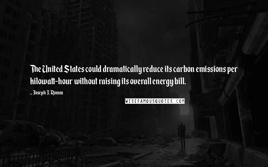 Joseph J. Romm quotes: The United States could dramatically reduce its carbon emissions per kilowatt-hour without raising its overall energy bill.