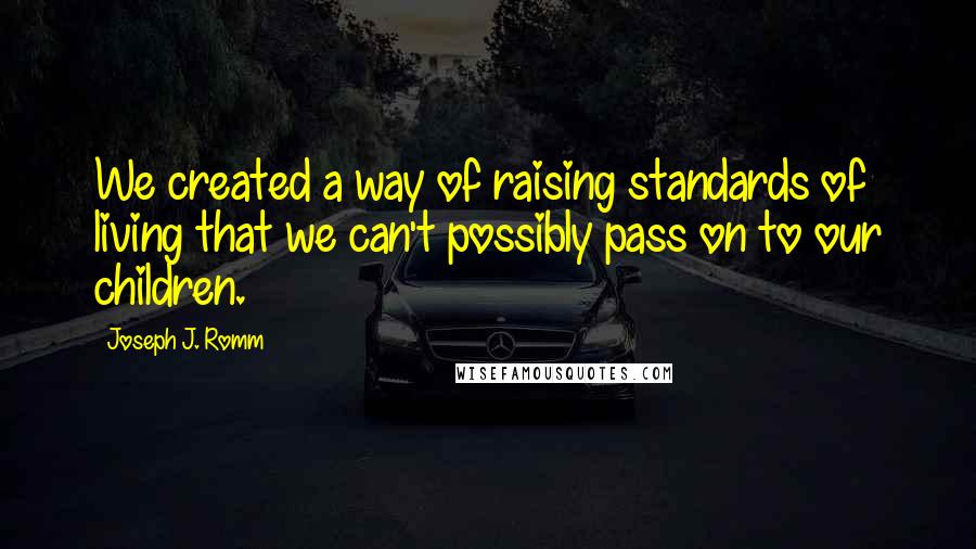 Joseph J. Romm quotes: We created a way of raising standards of living that we can't possibly pass on to our children.