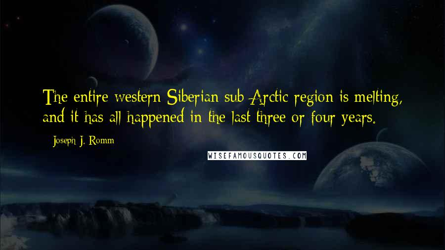 Joseph J. Romm quotes: The entire western Siberian sub-Arctic region is melting, and it has all happened in the last three or four years.