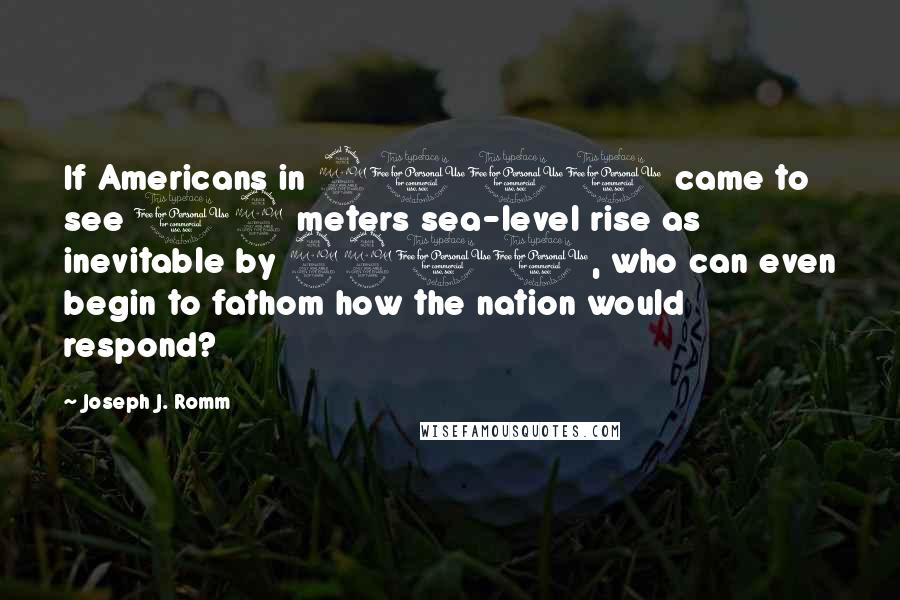 Joseph J. Romm quotes: If Americans in 2100 came to see 12 meters sea-level rise as inevitable by 2200, who can even begin to fathom how the nation would respond?