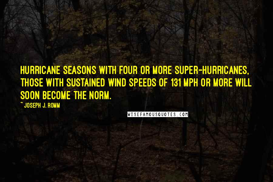 Joseph J. Romm quotes: Hurricane seasons with four or more super-hurricanes, those with sustained wind speeds of 131 mph or more will soon become the norm.