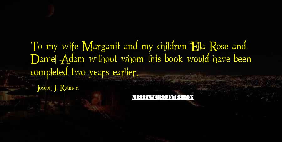 Joseph J. Rotman quotes: To my wife Marganit and my children Ella Rose and Daniel Adam without whom this book would have been completed two years earlier.