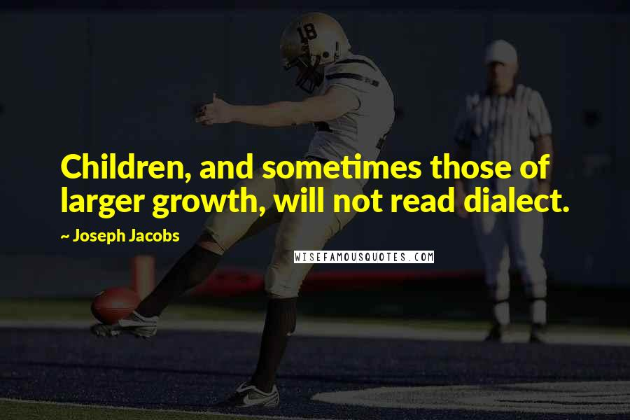 Joseph Jacobs quotes: Children, and sometimes those of larger growth, will not read dialect.